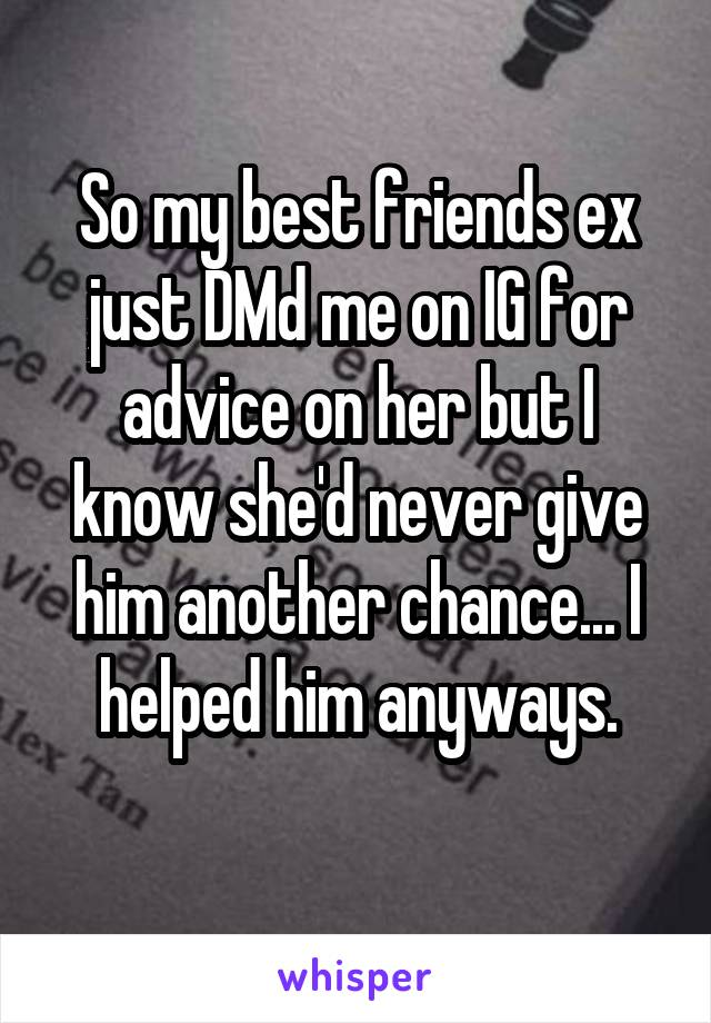 So my best friends ex just DMd me on IG for advice on her but I know she'd never give him another chance... I helped him anyways.
