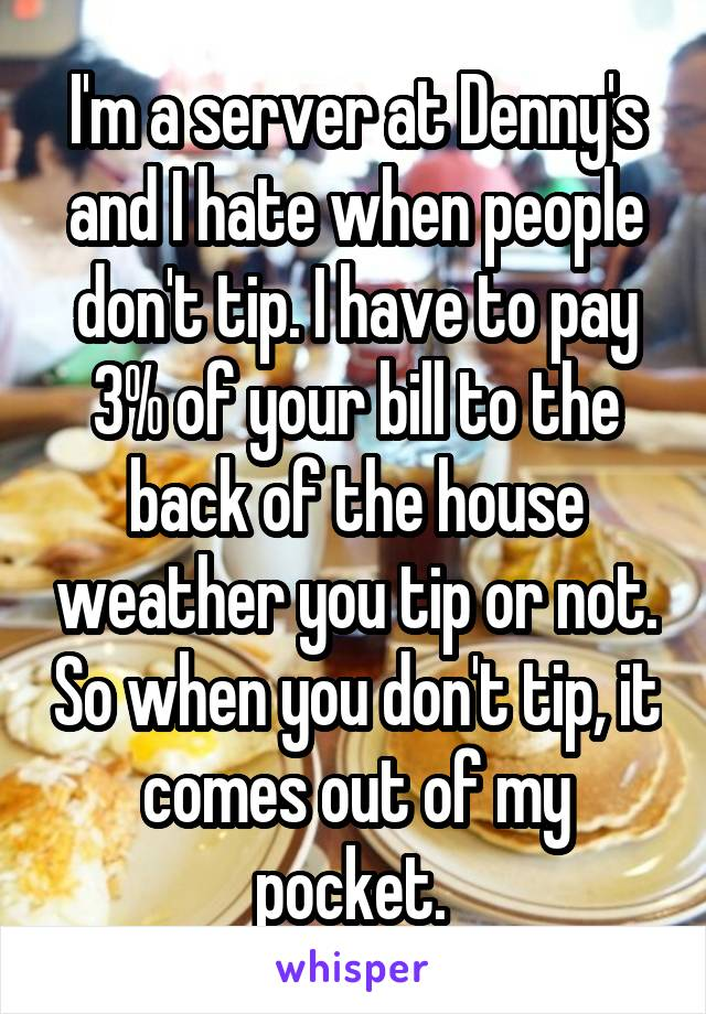I'm a server at Denny's and I hate when people don't tip. I have to pay 3% of your bill to the back of the house weather you tip or not. So when you don't tip, it comes out of my pocket.