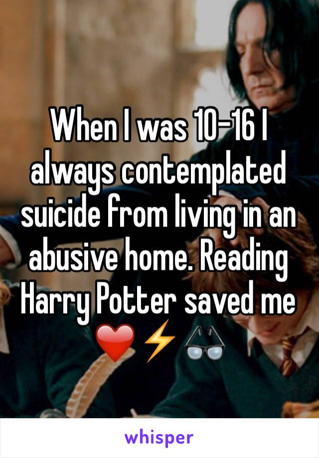 When I was 10-16 I always contemplated suicide from living in an abusive home. Reading Harry Potter saved me ❤️⚡️👓
