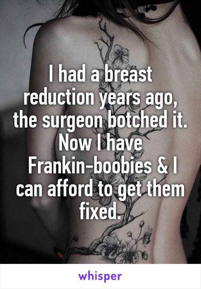 I had a breast reduction years ago, the surgeon botched it. Now I have  Frankin-boobies & I can afford to get them fixed.
