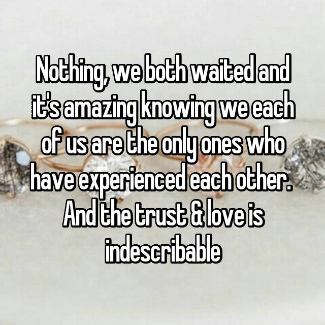 Nothing, we both waited and it's amazing knowing we each of us are the only ones who have experienced each other.  And the trust & love is indescribable