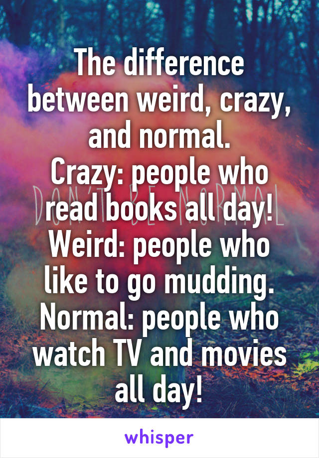 The difference between weird, crazy, and normal  Crazy