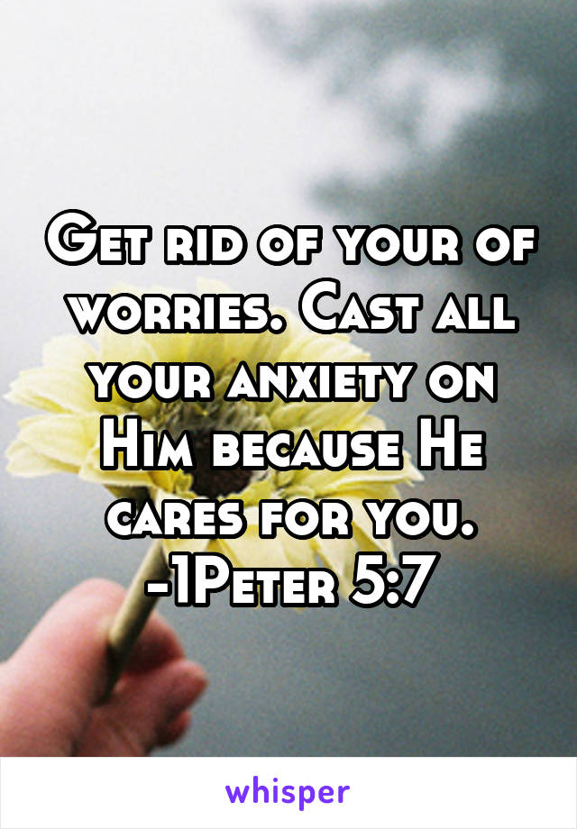 Get rid of your of worries  Cast all your anxiety on Him because He