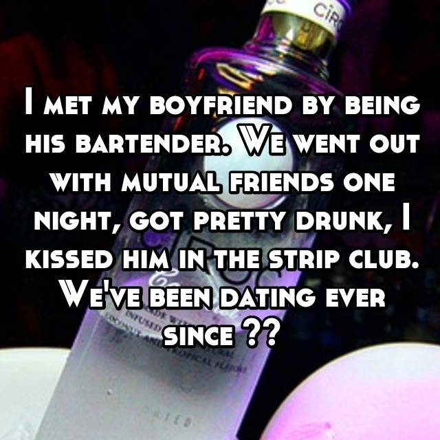 I met my boyfriend by being his bartender. We went out with mutual friends one night, got pretty drunk, I kissed him in the strip club. We've been dating ever since ❤️