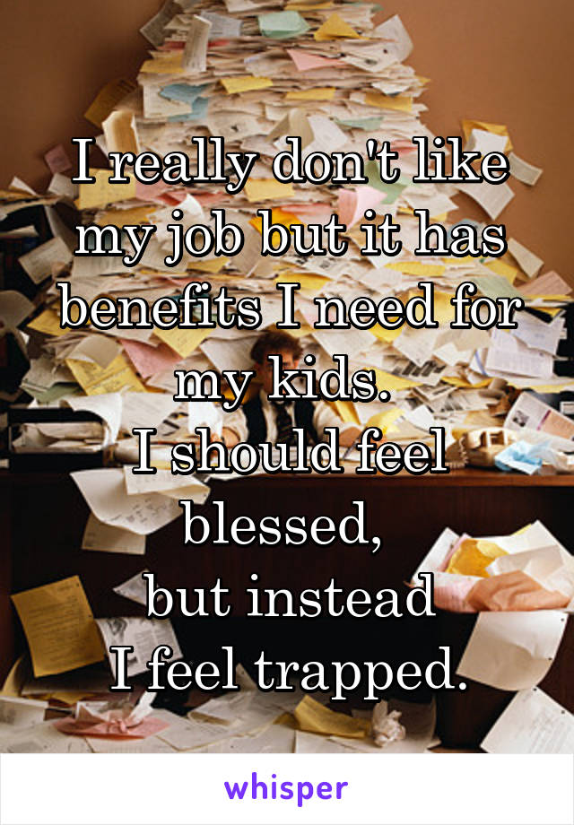 I really don't like my job but it has benefits I need for my kids.  I should feel blessed,  but instead I feel trapped.