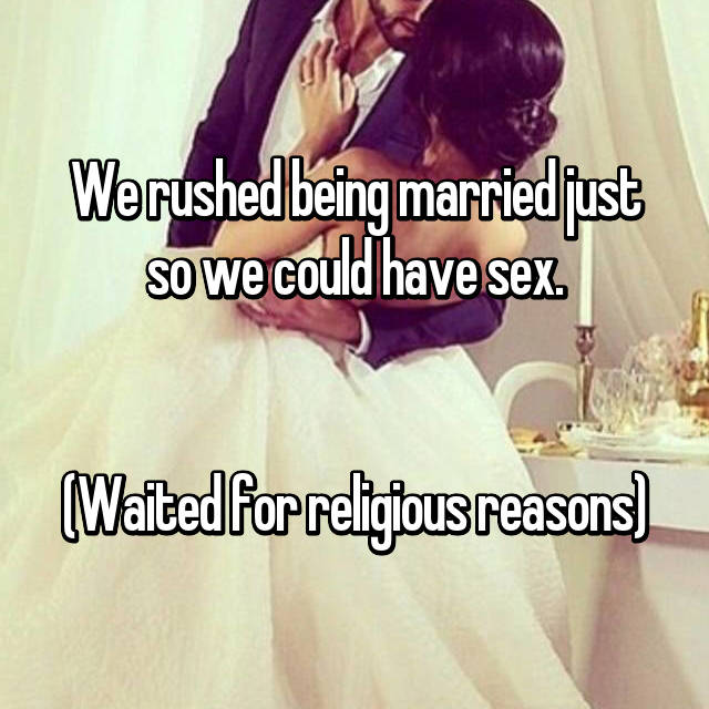 We rushed being married just so we could have sex.   (Waited for religious reasons)
