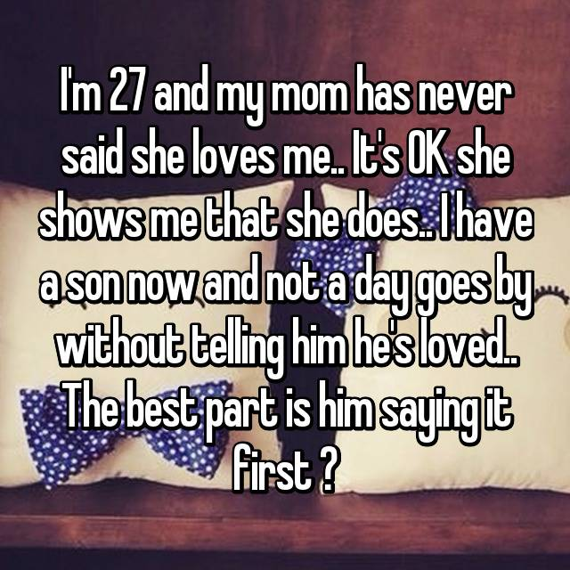 I'm 27 and my mom has never said she loves me.. It's OK she shows me that she does.. I have a son now and not a day goes by without telling him he's loved.. The best part is him saying it first ❤