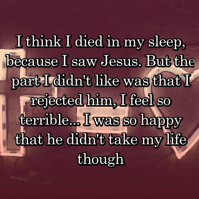 I think I died in my sleep, because I saw Jesus. But the part I didn't like was that I rejected him, I feel so terrible... I was so happy that he didn't take my life though