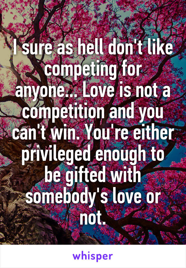 I Sure As Hell Don T Like Competing For Anyone Love Is Not A Competition And