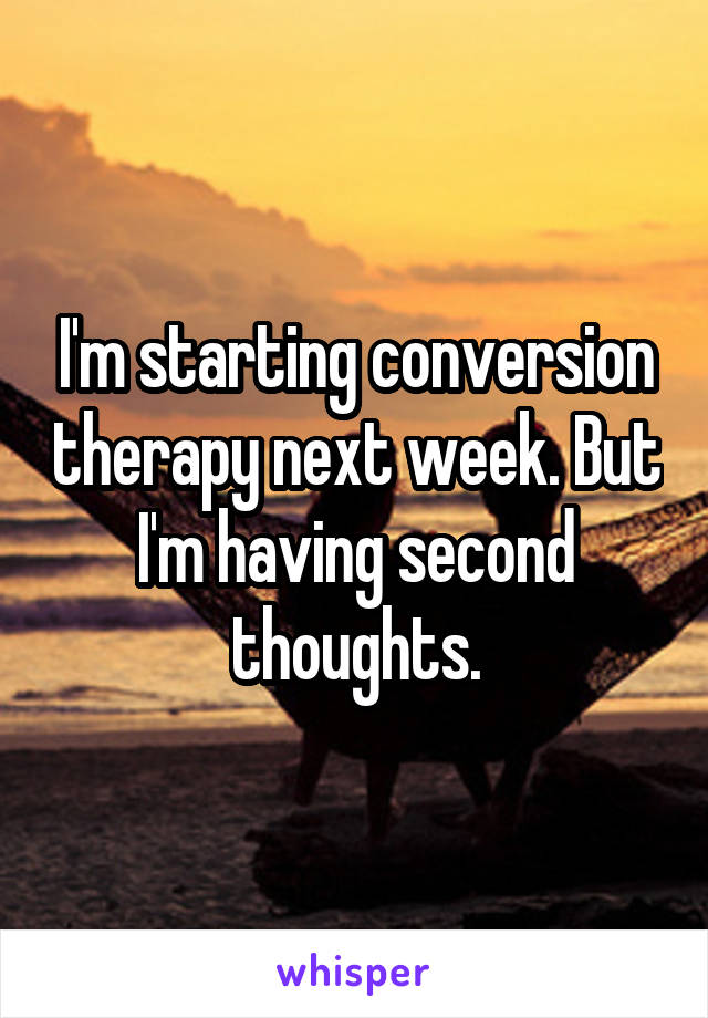 I'm starting conversion therapy next week. But I'm having second thoughts.