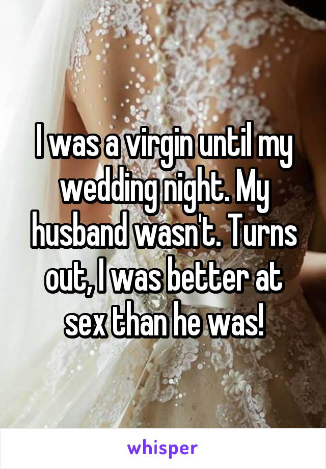 I was a virgin until my wedding night. My husband wasn't. Turns out, I was better at sex than he was!
