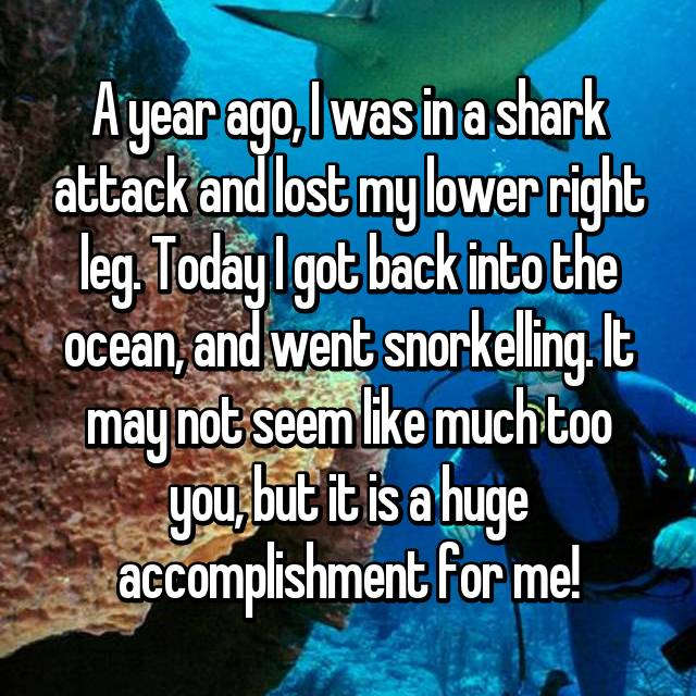 A year ago, I was in a shark attack and lost my lower right leg. Today I got back into the ocean, and went snorkelling. It may not seem like much too you, but it is a huge accomplishment for me!