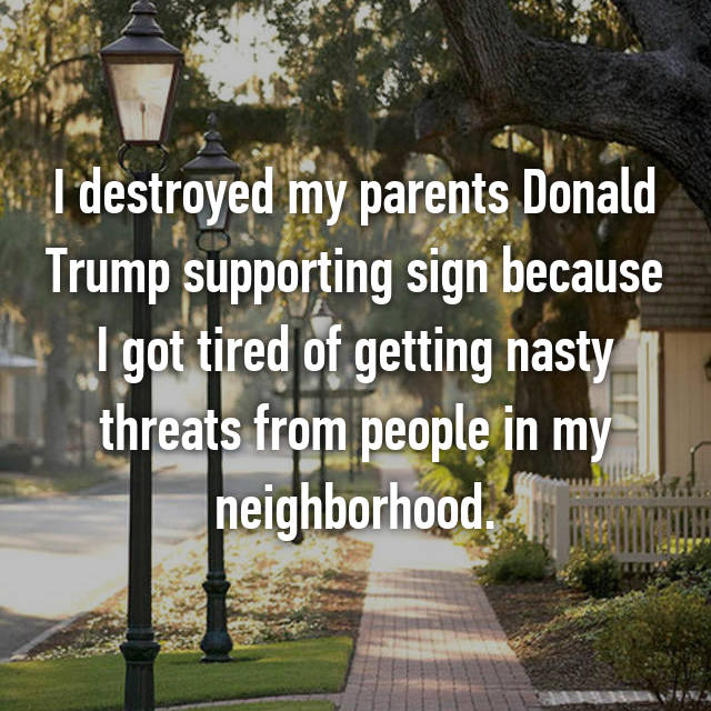 I destroyed my parents Donald Trump supporting sign because I got tired of getting nasty threats from people in my neighborhood.