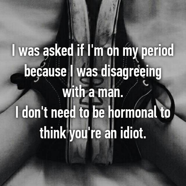 I was asked if I'm on my period because I was disagreeing with a man. I don't need to be hormonal to think you're an idiot.
