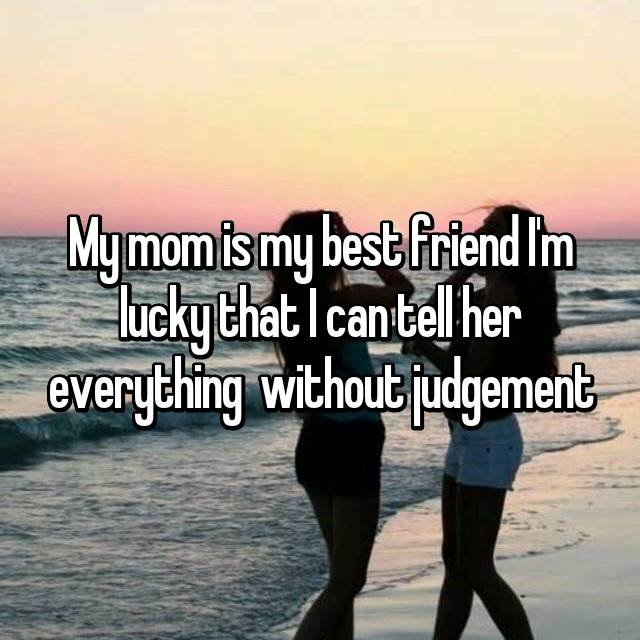My mom is my best friend I'm lucky that I can tell her everything  without judgement