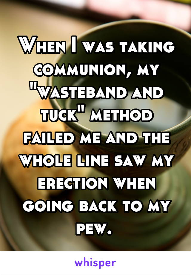 """When I was taking communion, my """"wasteband and tuck"""" method failed me and the whole line saw my erection when going back to my pew."""