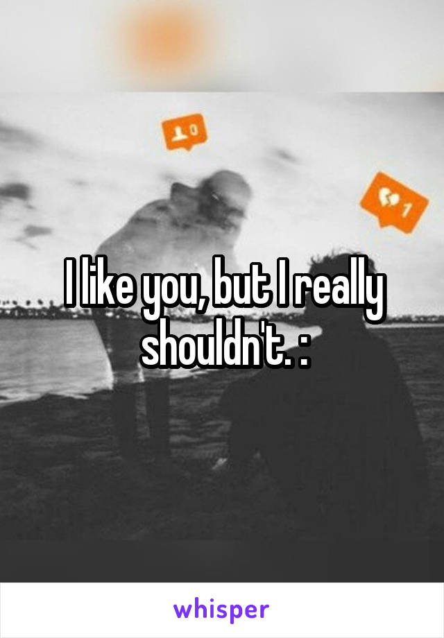 I like you, but I really shouldn't. :\