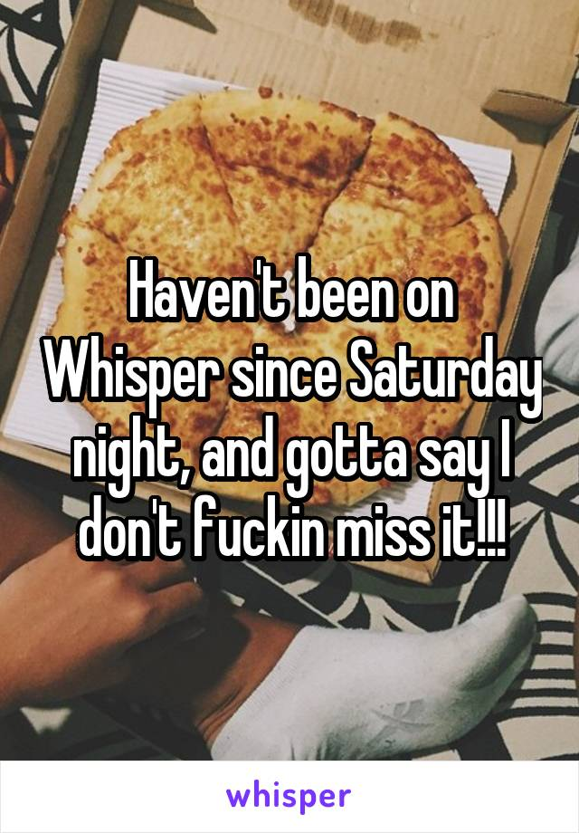 Haven't been on Whisper since Saturday night, and gotta say I don't fuckin miss it!!!