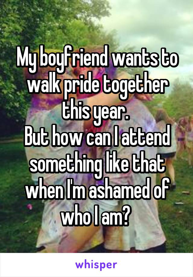 My boyfriend wants to walk pride together this year.  But how can I attend something like that when I'm ashamed of who I am?