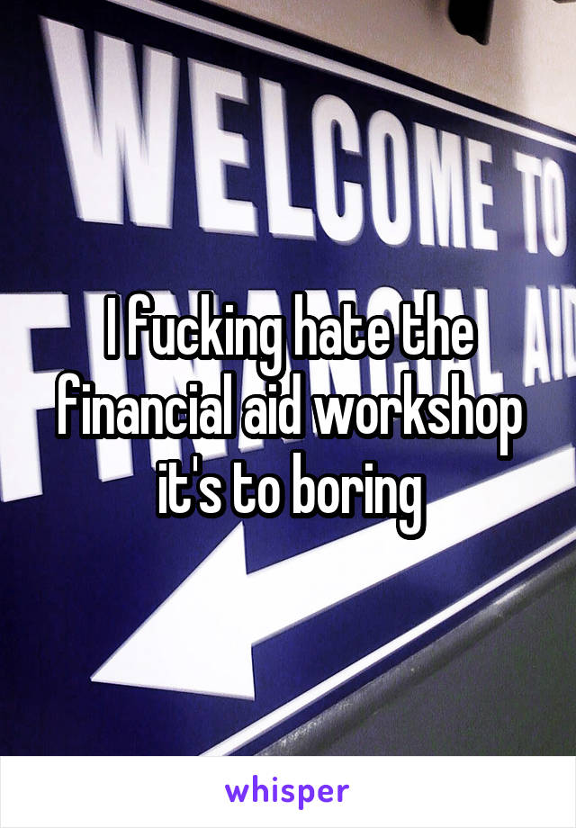 I fucking hate the financial aid workshop it's to boring