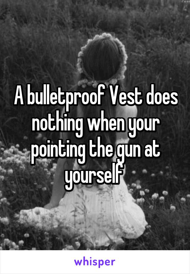 A bulletproof Vest does nothing when your pointing the gun at yourself