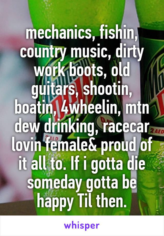 mechanics, fishin, country music, dirty work boots, old guitars, shootin, boatin, 4wheelin, mtn dew drinking, racecar lovin female& proud of it all to. If i gotta die someday gotta be happy Til then.