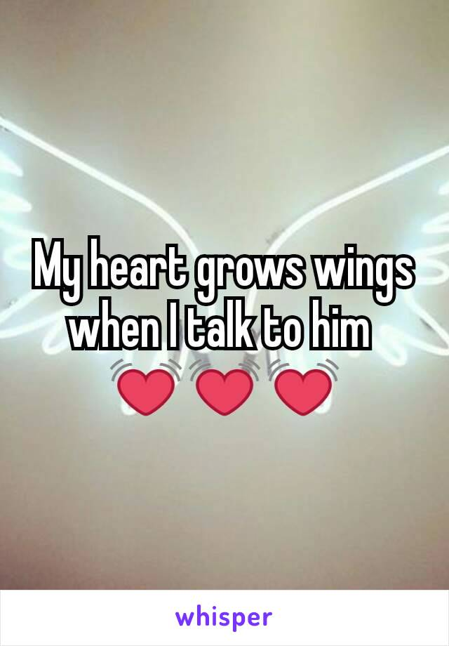 My heart grows wings when I talk to him  💓💓💓