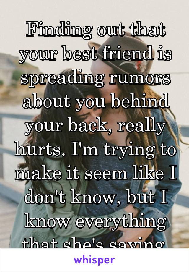 Finding out that your best friend is spreading rumors about you behind your back, really hurts. I'm trying to make it seem like I don't know, but I know everything that she's saying.