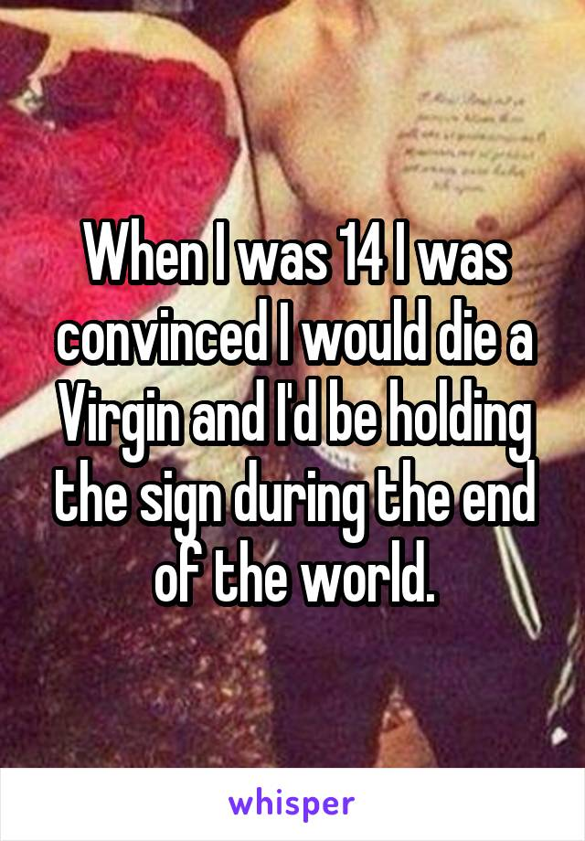 When I was 14 I was convinced I would die a Virgin and I'd be holding the sign during the end of the world.