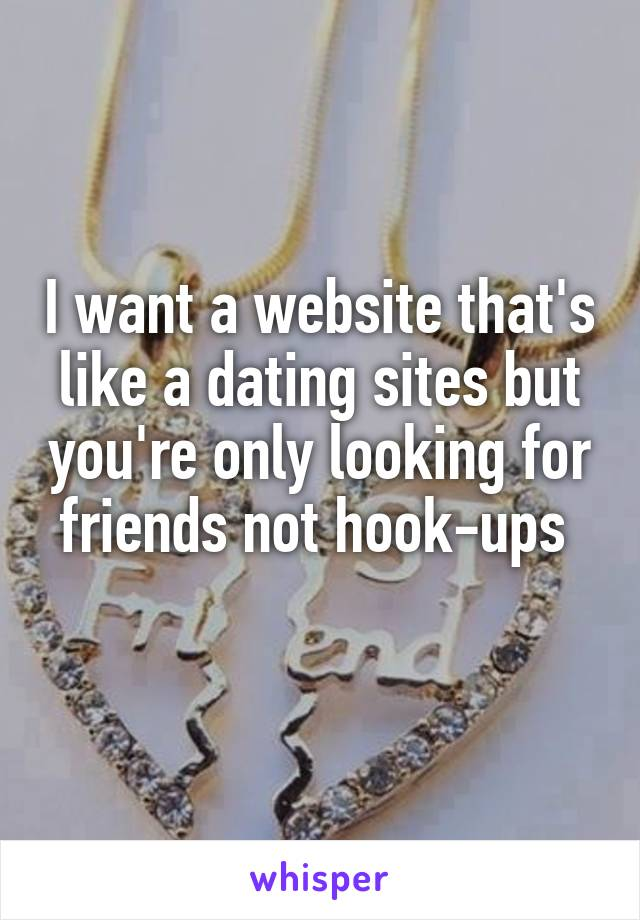 I want a website that's like a dating sites but you're only looking for friends not hook-ups