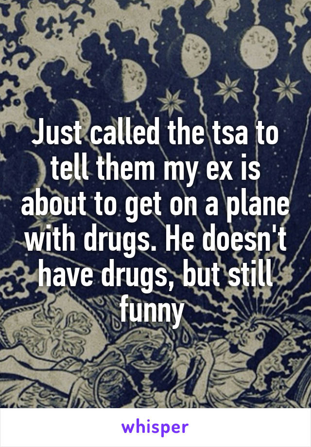 Just called the tsa to tell them my ex is about to get on a plane with drugs. He doesn't have drugs, but still funny