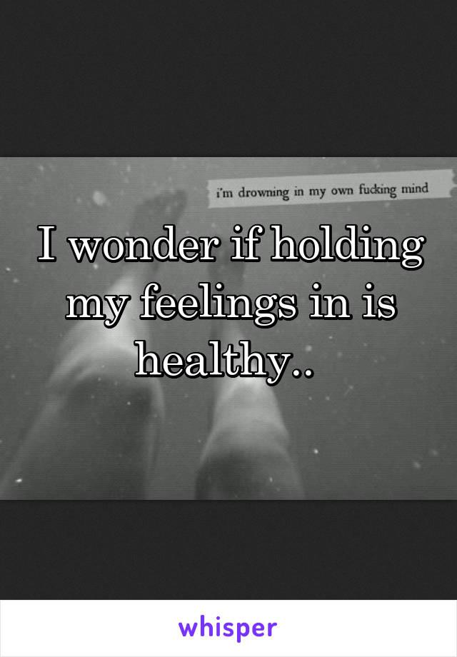 I wonder if holding my feelings in is healthy..