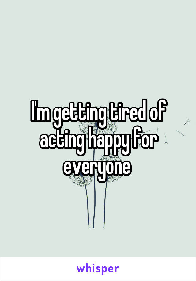 I'm getting tired of acting happy for everyone