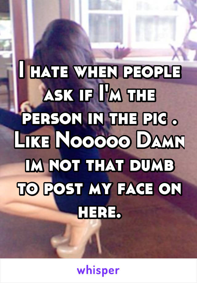 I hate when people ask if I'm the person in the pic . Like Nooooo Damn im not that dumb to post my face on here.