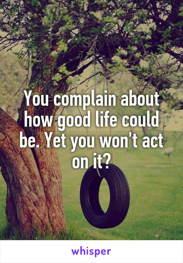 You complain about how good life could be. Yet you won't act on it?