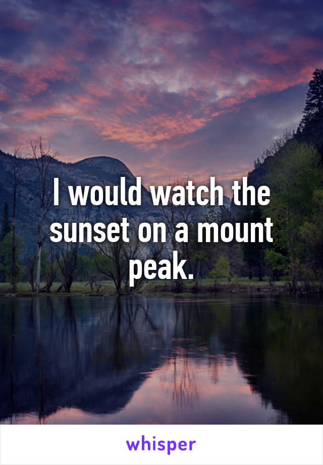 I would watch the sunset on a mount peak.