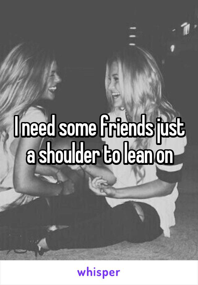 I need some friends just a shoulder to lean on