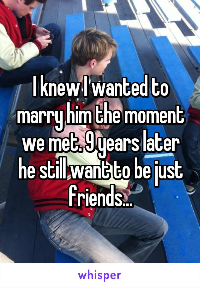 I knew I wanted to marry him the moment we met. 9 years later he still want to be just friends...