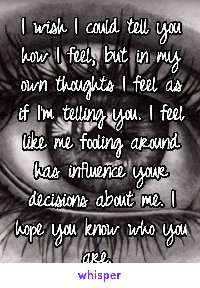 I wish I could tell you how I feel, but in my own thoughts I feel as if I'm telling you. I feel like me fooling around has influence your decisions about me. I hope you know who you are.