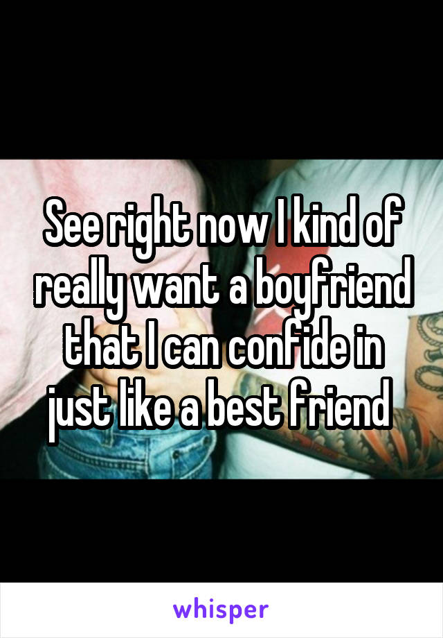 See right now I kind of really want a boyfriend that I can confide in just like a best friend