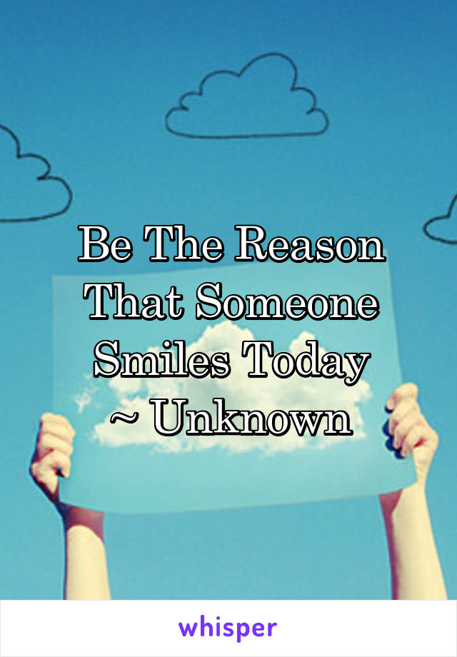 Be The Reason That Someone Smiles Today ~ Unknown