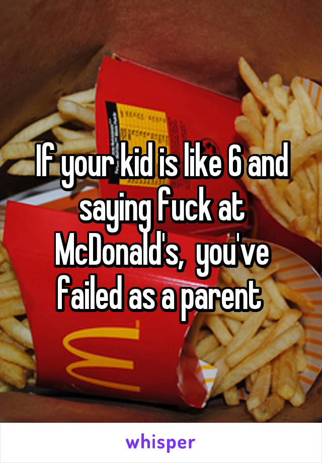 If your kid is like 6 and saying fuck at McDonald's,  you've failed as a parent