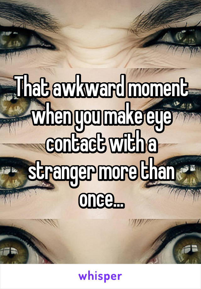 That awkward moment when you make eye contact with a stranger more than once...
