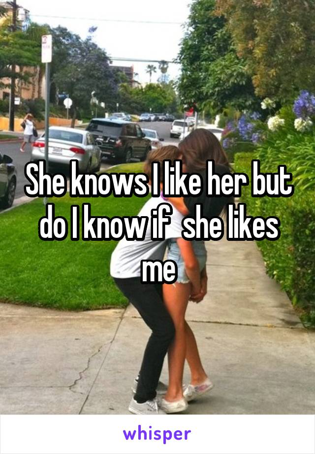 She knows I like her but do I know if  she likes me