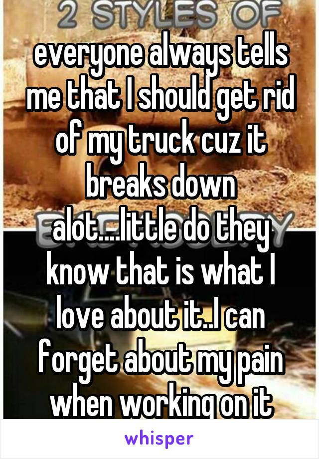 everyone always tells me that I should get rid of my truck cuz it breaks down alot....little do they know that is what I love about it..I can forget about my pain when working on it