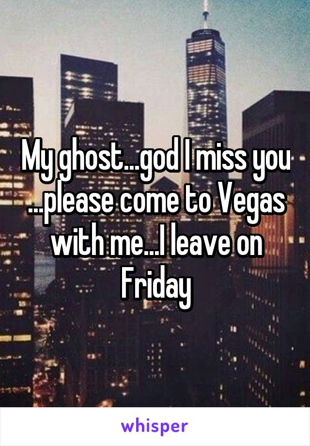 My ghost...god I miss you ...please come to Vegas with me...I leave on Friday