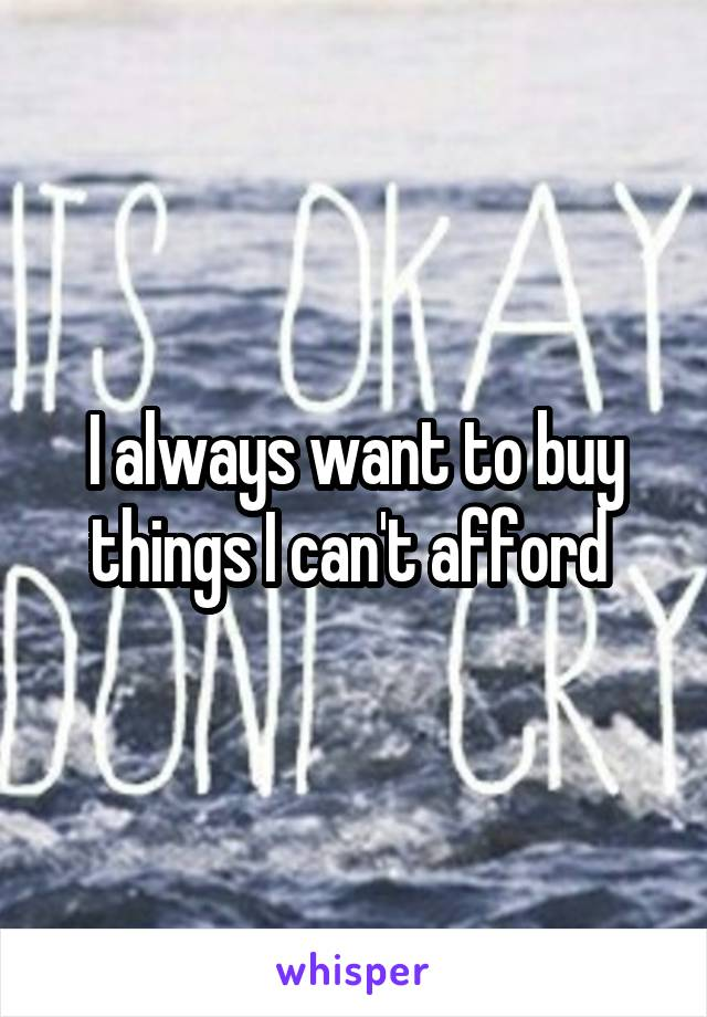 I always want to buy things I can't afford