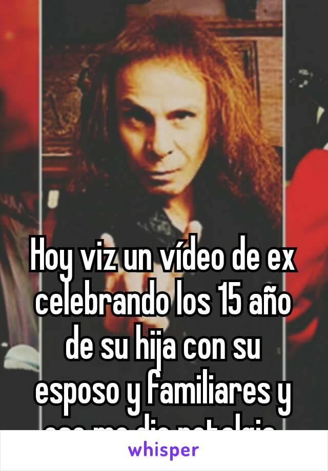Hoy viz un vídeo de ex celebrando los 15 año de su hija con su esposo y familiares y eso me dio notalgia