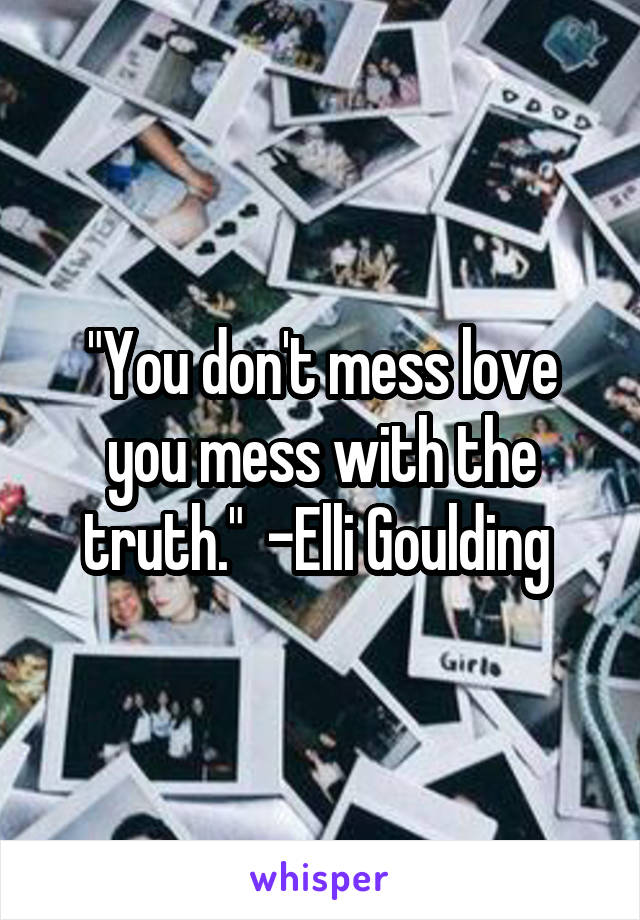 """""""You don't mess love you mess with the truth.""""  -Elli Goulding"""