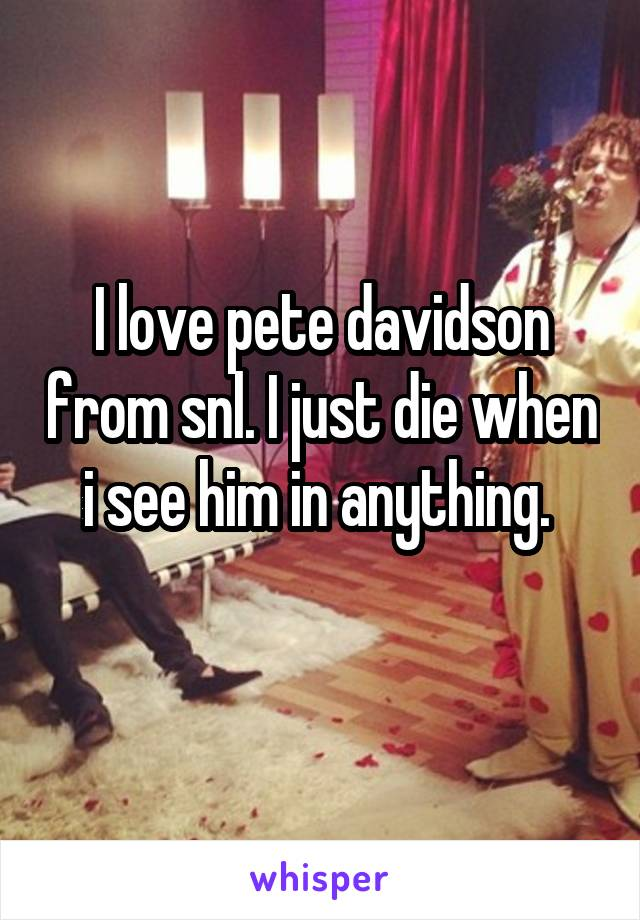 I love pete davidson from snl. I just die when i see him in anything.